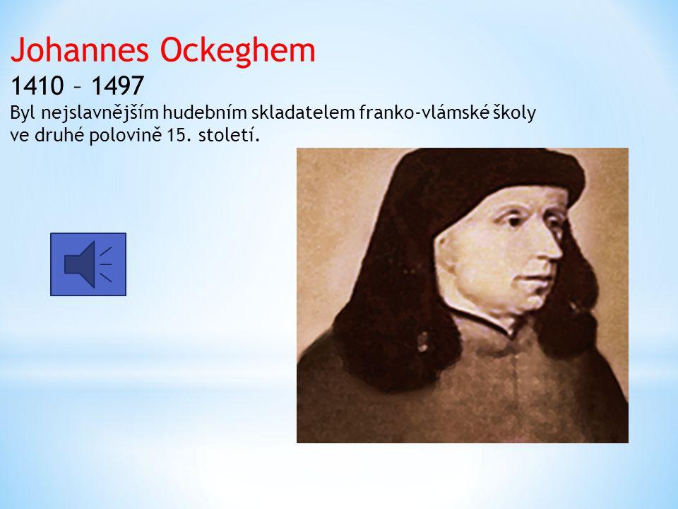 Johannes Ockeghem 1410 – 1497 Byl nejslavnějším hudebním skladatelem franko-vlámské školy ve druhé polovině 15.