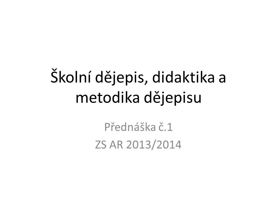 Školní dějepis, didaktika a metodika dějepisu Přednáška č.1 ZS AR 2013/2014