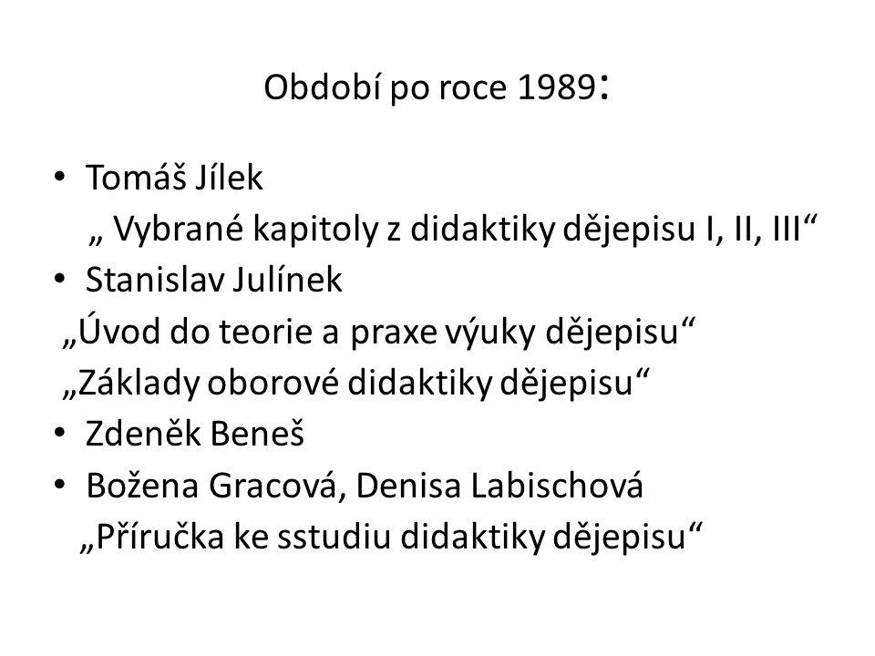 """Období po roce 1989 : Tomáš Jílek """" Vybrané kapitoly z didaktiky dějepisu I, II, III"""" Stanislav Julínek """"Úvod do teorie a praxe výuky dějepisu"""" """"Zákla"""