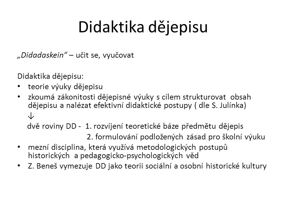 """Didaktika dějepisu """"Didadaskein"""" – učit se, vyučovat Didaktika dějepisu: teorie výuky dějepisu zkoumá zákonitosti dějepisné výuky s cílem strukturovat"""