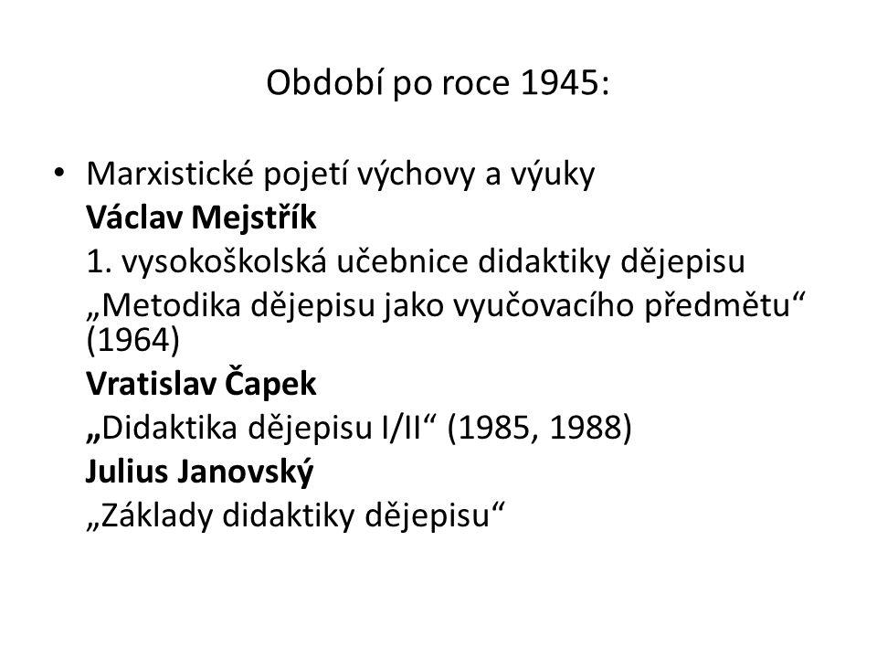 """Období po roce 1945: Marxistické pojetí výchovy a výuky Václav Mejstřík 1. vysokoškolská učebnice didaktiky dějepisu """"Metodika dějepisu jako vyučovací"""
