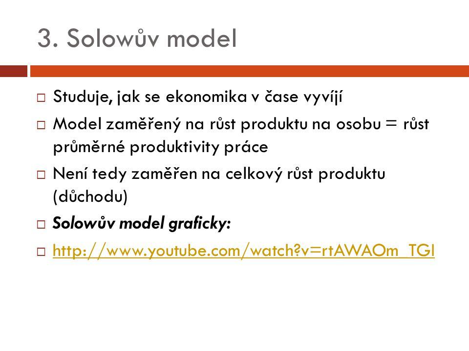 3. Solowův model  Studuje, jak se ekonomika v čase vyvíjí  Model zaměřený na růst produktu na osobu = růst průměrné produktivity práce  Není tedy z