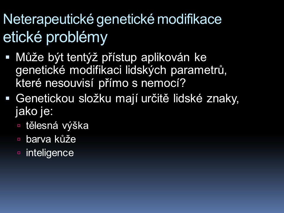 Neterapeutické genetické modifikace etické problémy  Může být tentýž přístup aplikován ke genetické modifikaci lidských parametrů, které nesouvisí př