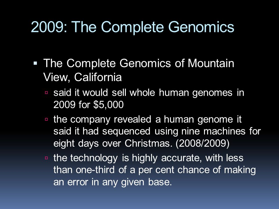 2009: The Complete Genomics  The Complete Genomics of Mountain View, California  said it would sell whole human genomes in 2009 for $5,000  the com
