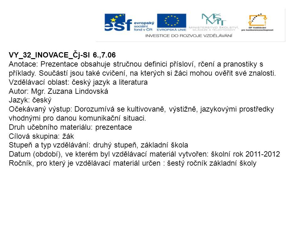 VY_32_INOVACE_Čj-Sl 6.,7.06 Anotace: Prezentace obsahuje stručnou definici přísloví, rčení a pranostiky s příklady. Součástí jsou také cvičení, na kte