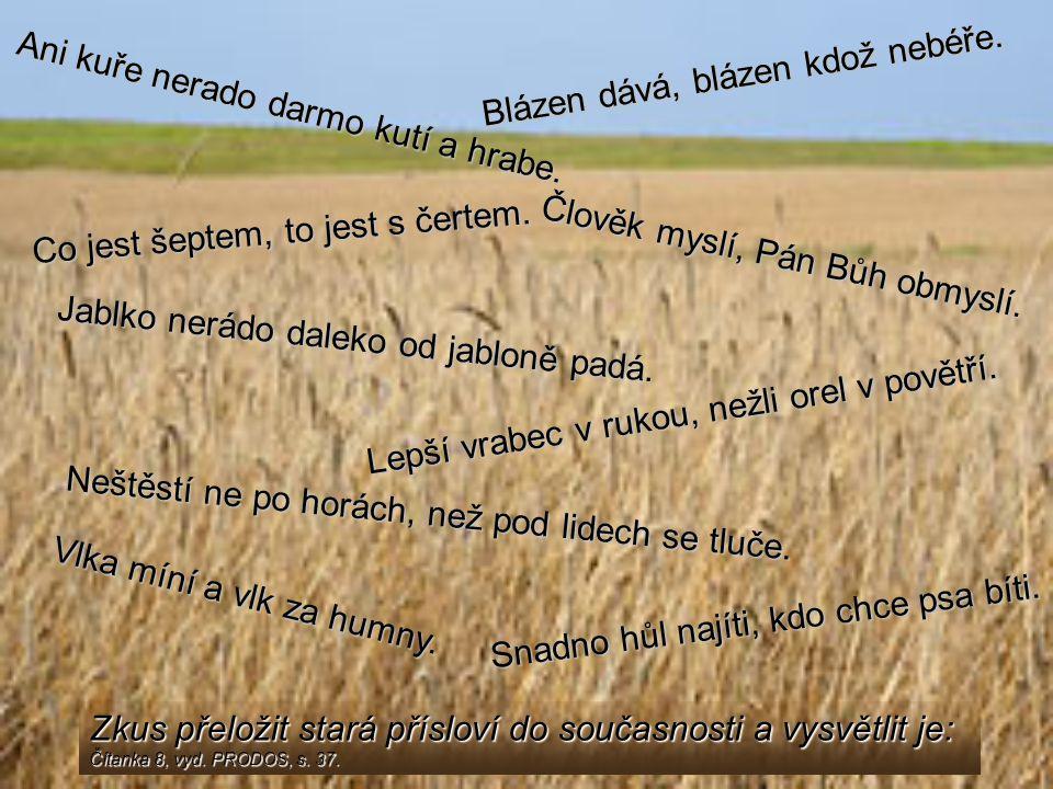 Zkus přeložit stará přísloví do současnosti a vysvětlit je: Čítanka 8, vyd. PRODOS, s. 37. Ani kuře nerado darmo kutí a hrabe. Neštěstí ne po horách,