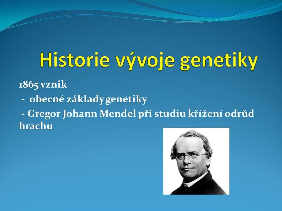 1865 vznik - obecné základy genetiky - Gregor Johann Mendel při studiu křížení odrůd hrachu