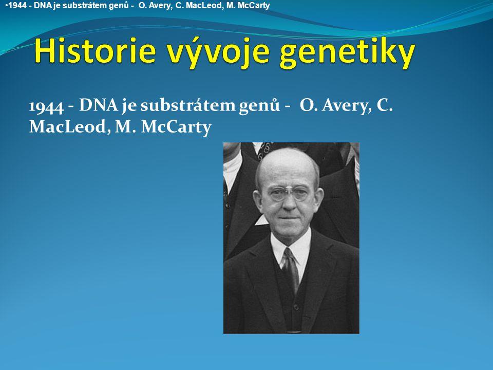 1944 - DNA je substrátem genů - O. Avery, C. MacLeod, M. McCarty 1944 - DNA je substrátem genů - O. Avery, C. MacLeod, M. McCarty