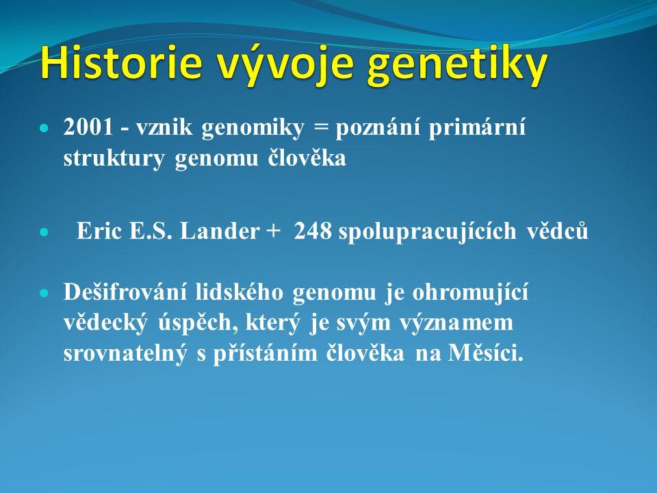  2001 - vznik genomiky = poznání primární struktury genomu člověka  Eric E.S. Lander + 248 spolupracujících vědců  Dešifrování lidského genomu je o