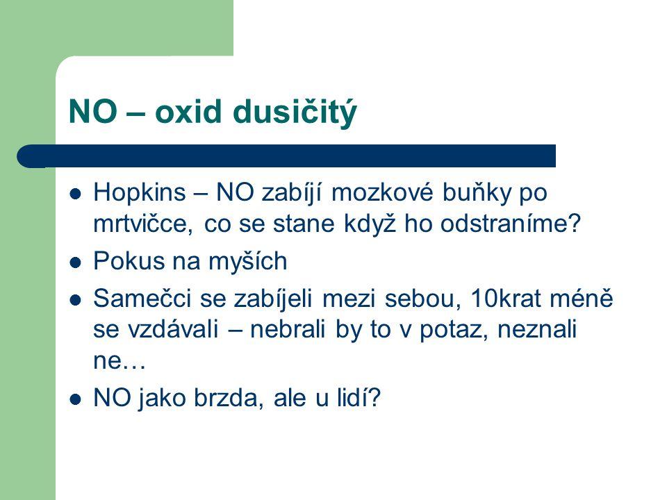 NO – oxid dusičitý Hopkins – NO zabíjí mozkové buňky po mrtvičce, co se stane když ho odstraníme? Pokus na myších Samečci se zabíjeli mezi sebou, 10kr