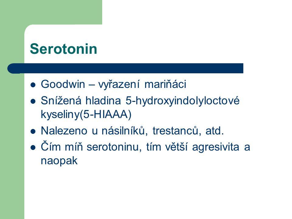 Serotonin Goodwin – vyřazení mariňáci Snížená hladina 5-hydroxyindolyloctové kyseliny(5-HIAAA) Nalezeno u násilníků, trestanců, atd. Čím míň serotonin