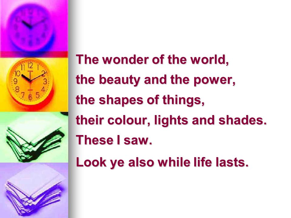 The wonder of the world, the beauty and the power, the shapes of things, their colour, lights and shades.