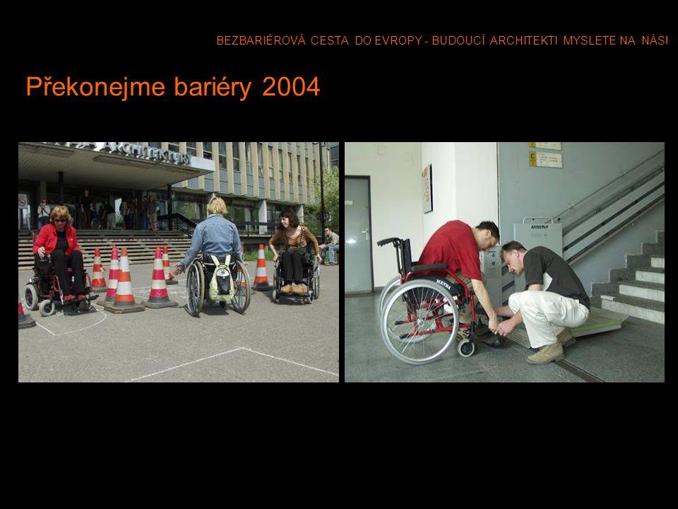 BEZBARIÉROVÁ CESTA DO EVROPY - BUDOUCÍ ARCHITEKTI MYSLETE NA NÁS! Překonejme bariéry 2004