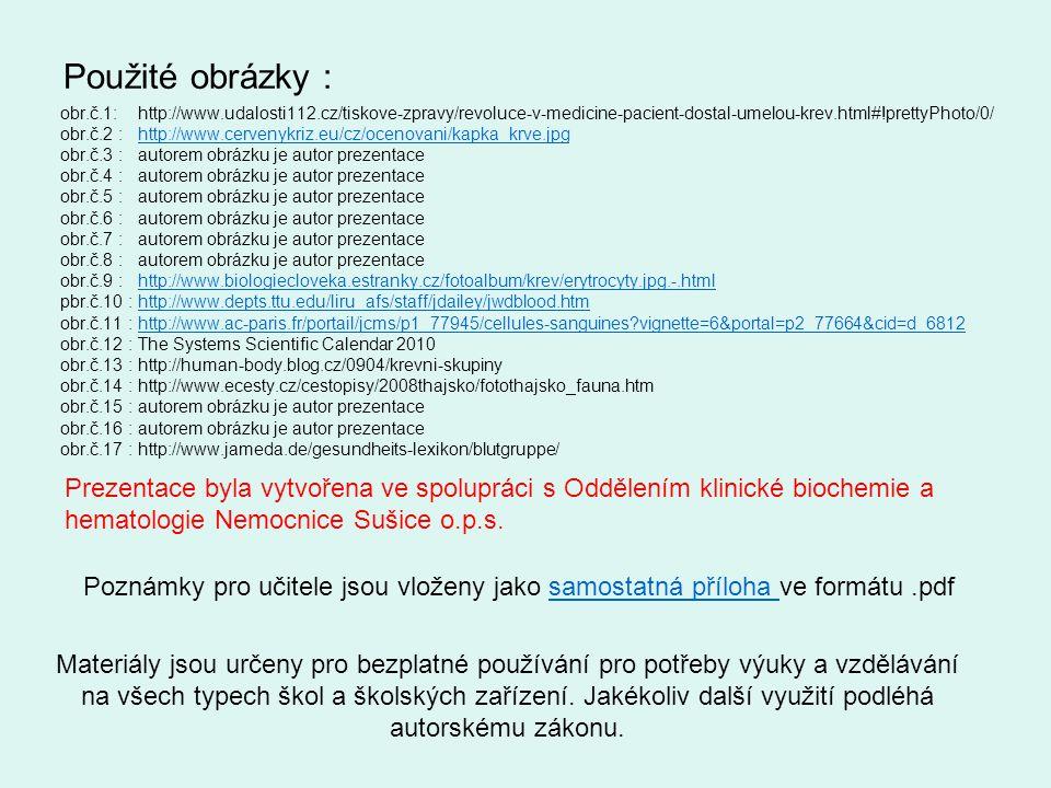 Použité obrázky : obr.č.1: http://www.udalosti112.cz/tiskove-zpravy/revoluce-v-medicine-pacient-dostal-umelou-krev.html#!prettyPhoto/0/ obr.č.2 : http://www.cervenykriz.eu/cz/ocenovani/kapka_krve.jpghttp://www.cervenykriz.eu/cz/ocenovani/kapka_krve.jpg obr.č.3 : autorem obrázku je autor prezentace obr.č.4 : autorem obrázku je autor prezentace obr.č.5 : autorem obrázku je autor prezentace obr.č.6 : autorem obrázku je autor prezentace obr.č.7 : autorem obrázku je autor prezentace obr.č.8 : autorem obrázku je autor prezentace obr.č.9 : http://www.biologiecloveka.estranky.cz/fotoalbum/krev/erytrocyty.jpg.-.htmlhttp://www.biologiecloveka.estranky.cz/fotoalbum/krev/erytrocyty.jpg.-.html pbr.č.10 : http://www.depts.ttu.edu/liru_afs/staff/jdailey/jwdblood.htmhttp://www.depts.ttu.edu/liru_afs/staff/jdailey/jwdblood.htm obr.č.11 : http://www.ac-paris.fr/portail/jcms/p1_77945/cellules-sanguines?vignette=6&portal=p2_77664&cid=d_6812http://www.ac-paris.fr/portail/jcms/p1_77945/cellules-sanguines?vignette=6&portal=p2_77664&cid=d_6812 obr.č.12 : The Systems Scientific Calendar 2010 obr.č.13 : http://human-body.blog.cz/0904/krevni-skupiny obr.č.14 : http://www.ecesty.cz/cestopisy/2008thajsko/fotothajsko_fauna.htm obr.č.15 : autorem obrázku je autor prezentace obr.č.16 : autorem obrázku je autor prezentace obr.č.17 : http://www.jameda.de/gesundheits-lexikon/blutgruppe/ Prezentace byla vytvořena ve spolupráci s Oddělením klinické biochemie a hematologie Nemocnice Sušice o.p.s.