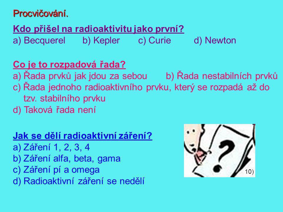 Procvičování. Kdo přišel na radioaktivitu jako první? a) Becquerelb) Keplerc) Curied) Newton Co je to rozpadová řada? a)Řada prvků jak jdou za seboub)