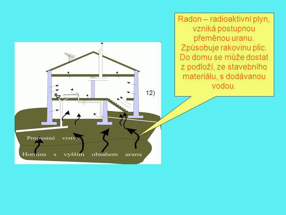 12) Radon – radioaktivní plyn, vzniká postupnou přeměnou uranu. Způsobuje rakovinu plic. Do domu se může dostat z podloží, ze stavebního materiálu, s