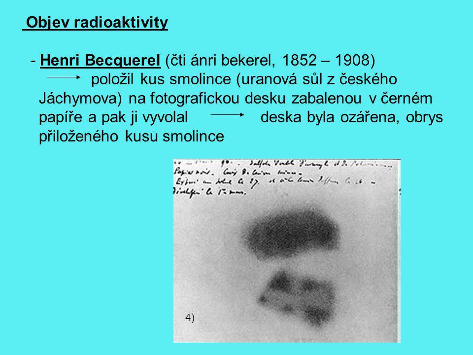 4) Objev radioaktivity - Henri Becquerel (čti ánri bekerel, 1852 – 1908) položil kus smolince (uranová sůl z českého Jáchymova) na fotografickou desku