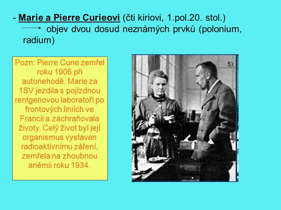 5) - Marie a Pierre Curieovi (čti kiriovi, 1.pol.20. stol.) objev dvou dosud neznámých prvků (polonium, radium) Pozn: Pierre Curie zemřel roku 1906 př