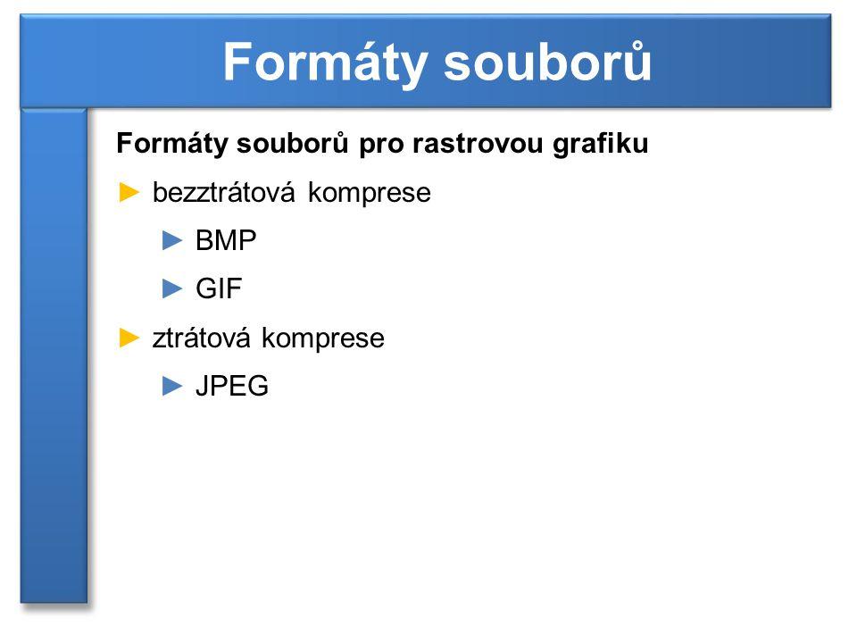 Formáty souborů pro rastrovou grafiku ► bezztrátová komprese ► BMP ► GIF ► ztrátová komprese ► JPEG Formáty souborů