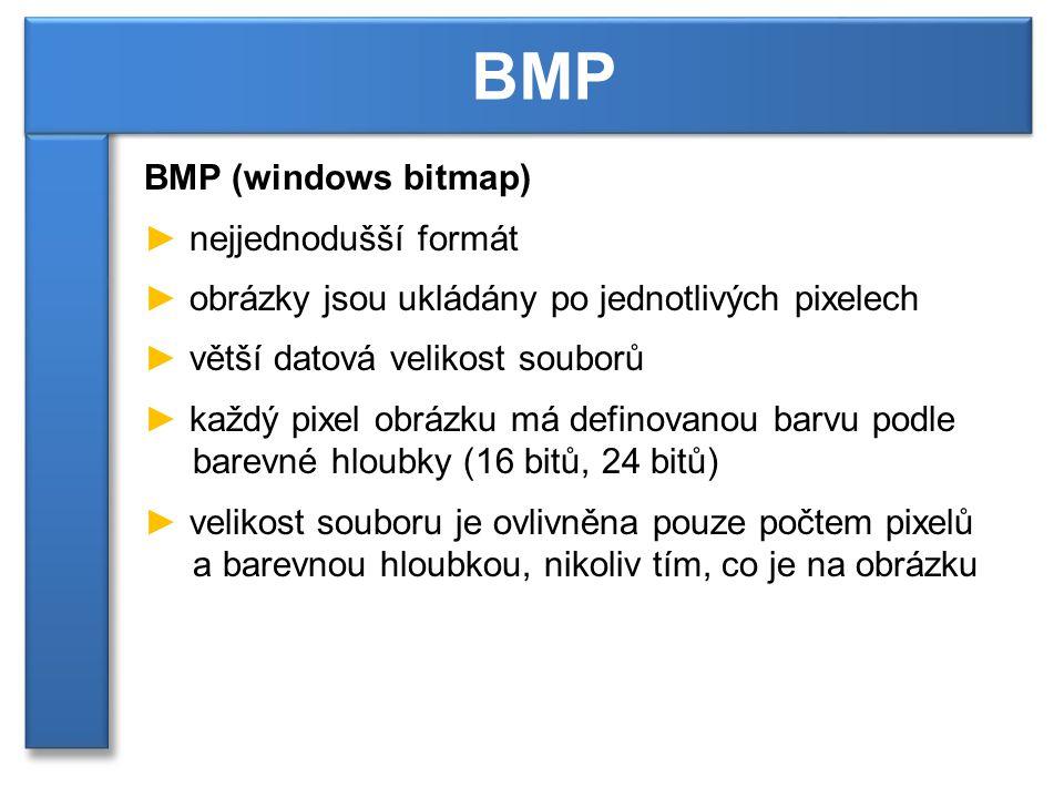 BMP (windows bitmap) ► nejjednodušší formát ► obrázky jsou ukládány po jednotlivých pixelech ► větší datová velikost souborů ► každý pixel obrázku má definovanou barvu podle barevné hloubky (16 bitů, 24 bitů) ► velikost souboru je ovlivněna pouze počtem pixelů a barevnou hloubkou, nikoliv tím, co je na obrázku BMP