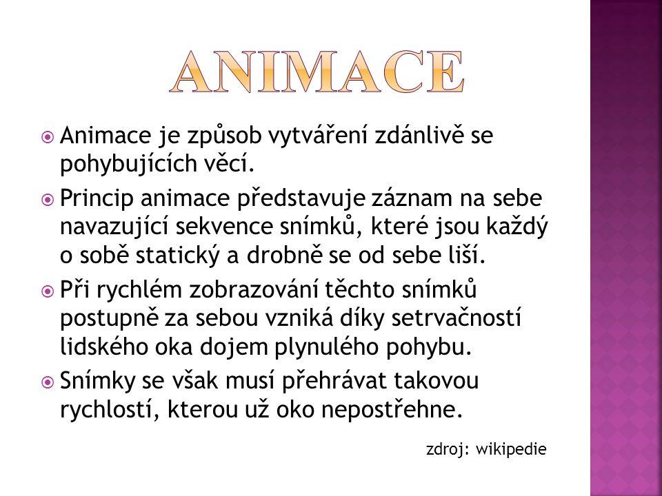  Animace je způsob vytváření zdánlivě se pohybujících věcí.  Princip animace představuje záznam na sebe navazující sekvence snímků, které jsou každý