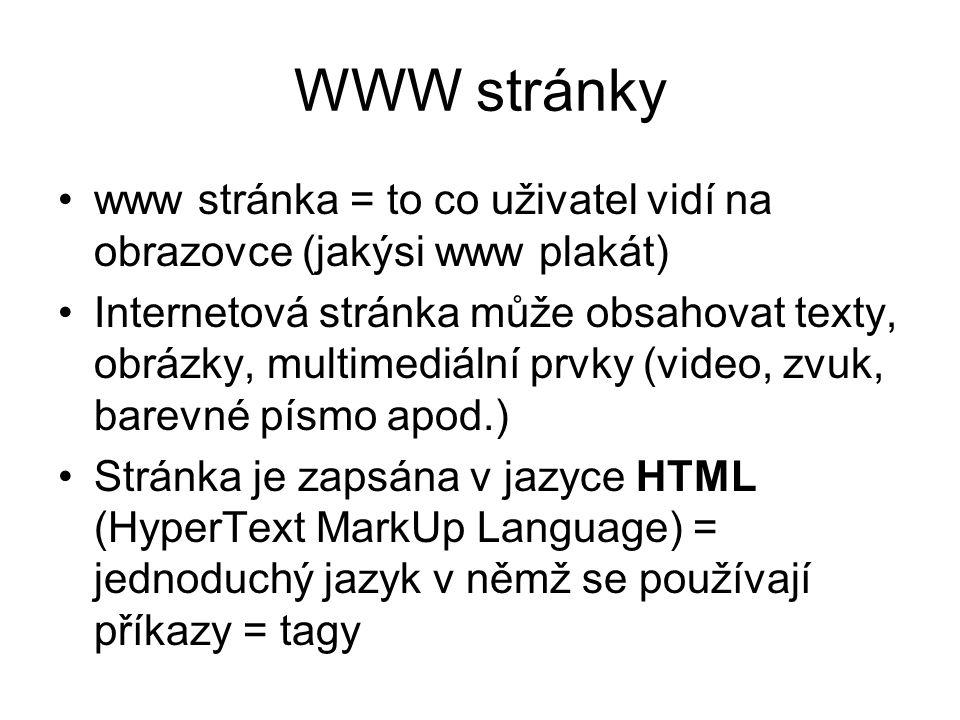 WWW stránky www stránka = to co uživatel vidí na obrazovce (jakýsi www plakát) Internetová stránka může obsahovat texty, obrázky, multimediální prvky (video, zvuk, barevné písmo apod.) Stránka je zapsána v jazyce HTML (HyperText MarkUp Language) = jednoduchý jazyk v němž se používají příkazy = tagy