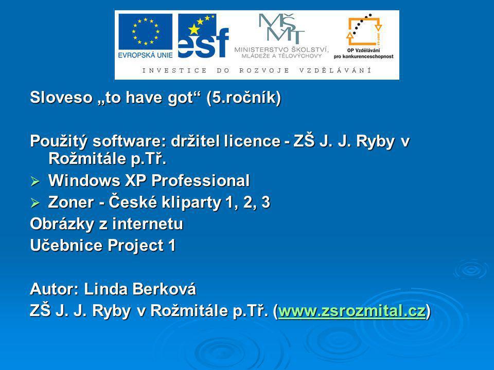 """Sloveso """"to have got"""" (5.ročník) Použitý software: držitel licence - ZŠ J. J. Ryby v Rožmitále p.Tř.  Windows XP Professional  Zoner - České klipart"""