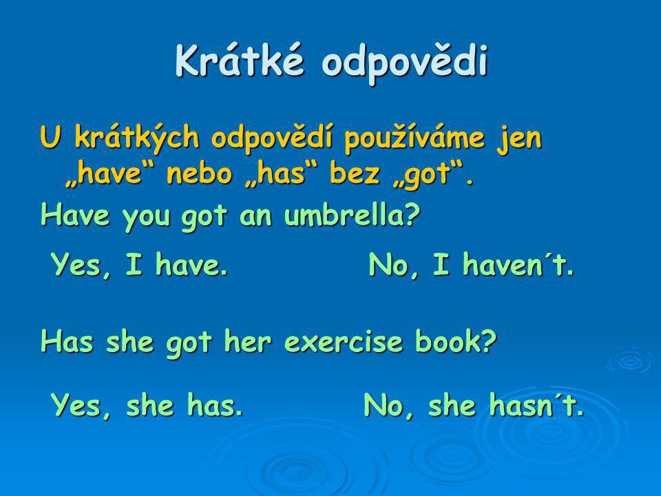 """Krátké odpovědi U krátkých odpovědí používáme jen """"have"""" nebo """"has"""" bez """"got"""". Have you got an umbrella? Has she got her exercise book? Yes, I have. N"""