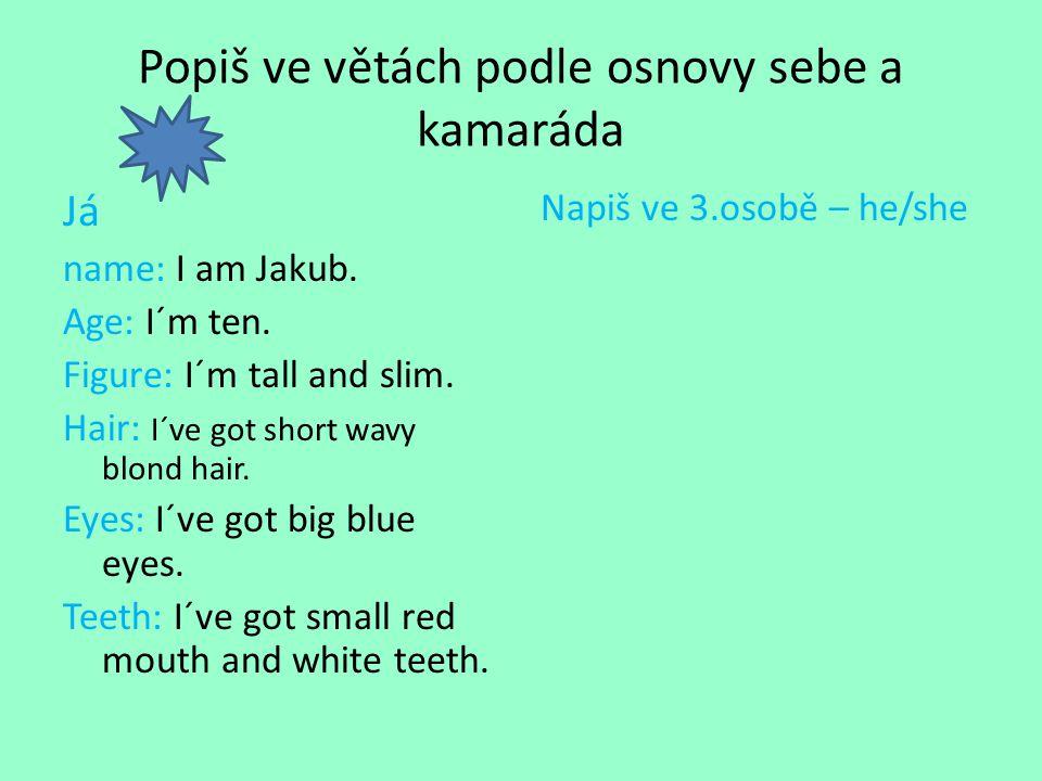 Popiš ve větách podle osnovy sebe a kamaráda Já name: I am Jakub. Age: I´m ten. Figure: I´m tall and slim. Hair: I´ve got short wavy blond hair. Eyes: