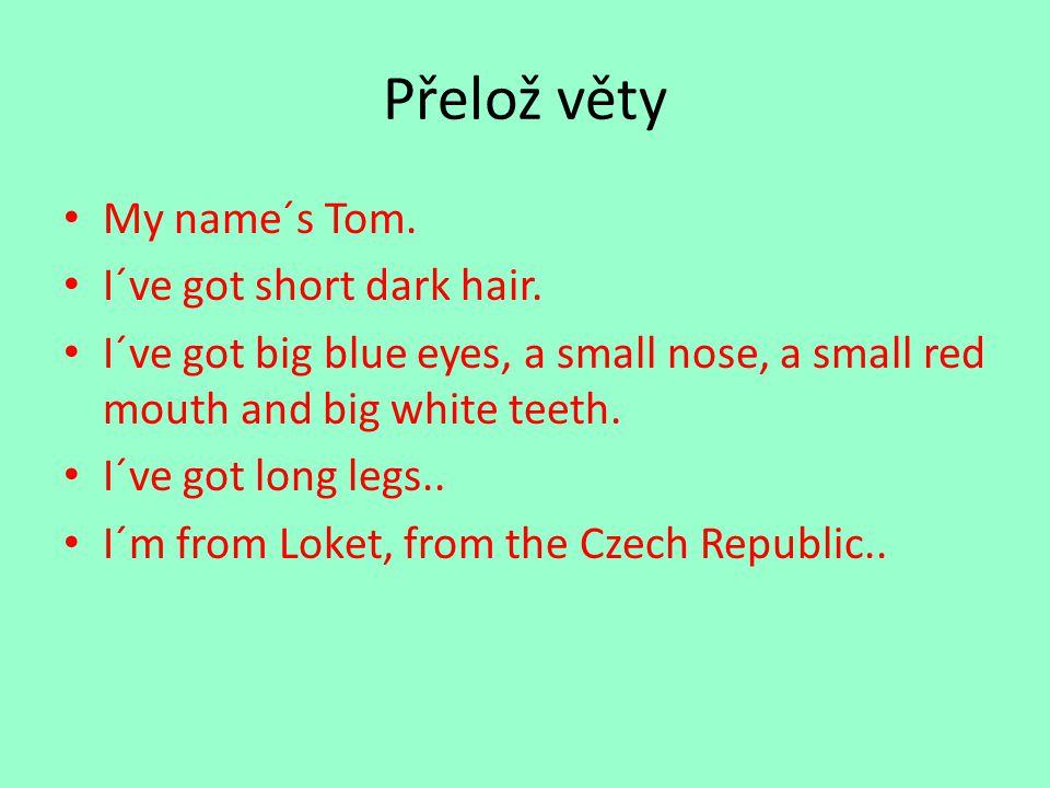 Přelož věty My name´s Tom. I´ve got short dark hair. I´ve got big blue eyes, a small nose, a small red mouth and big white teeth. I´ve got long legs..
