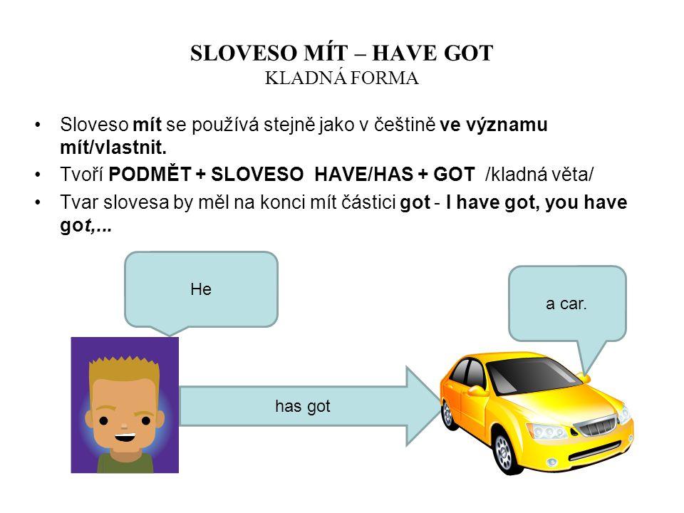 SLOVESO MÍT – HAVE GOT KLADNÁ FORMA Sloveso mít se používá stejně jako v češtině ve významu mít/vlastnit. Tvoří PODMĚT + SLOVESO HAVE/HAS + GOT /kladn