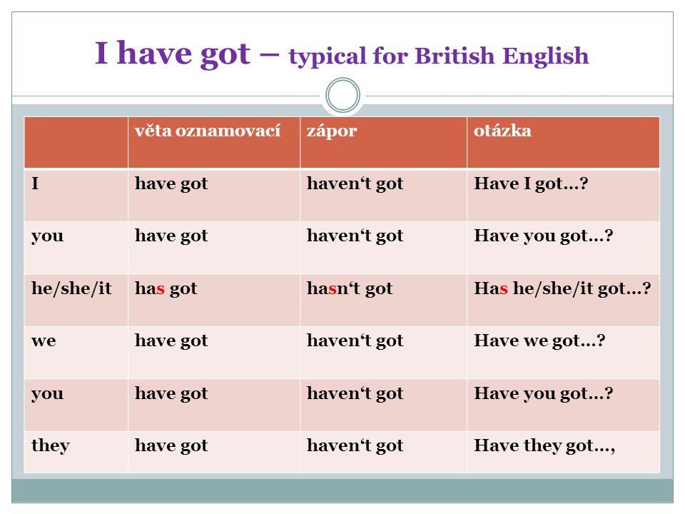 I have got – typical for British English věta oznamovacízáporotázka Ihave gothaven't gotHave I got…? youhave gothaven't gotHave you got…? he/she/ithas