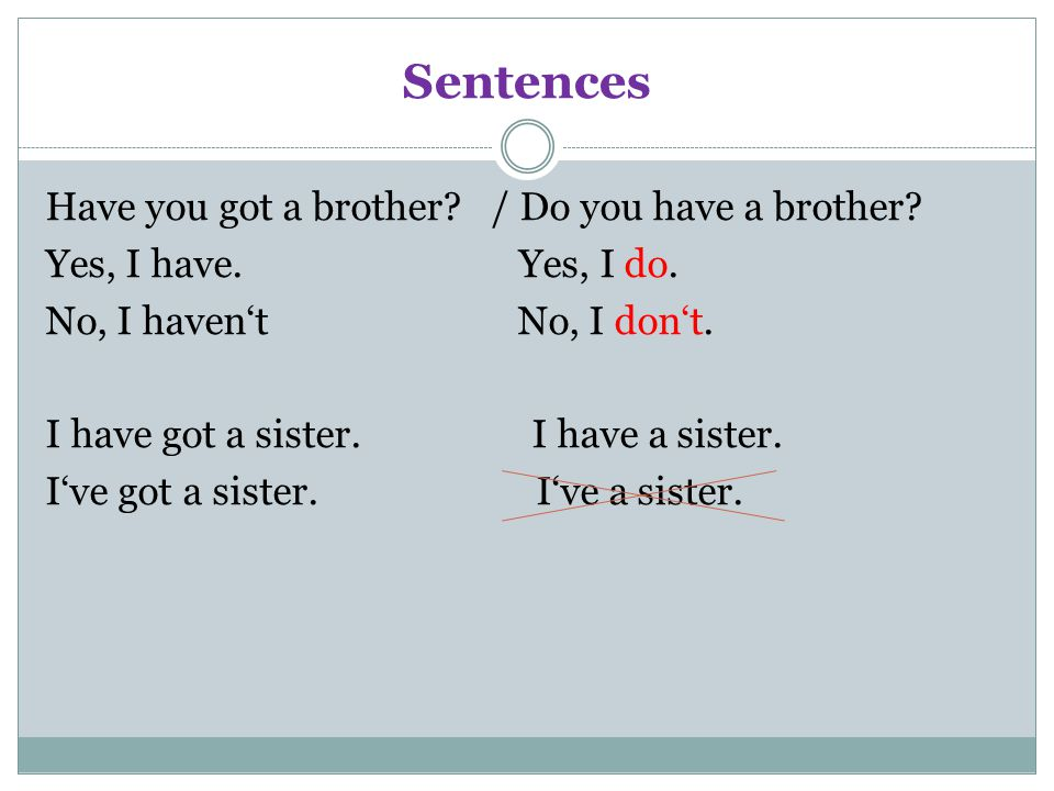 Sentences Have you got a brother? / Do you have a brother? Yes, I have. Yes, I do. No, I haven't No, I don't. I have got a sister. I have a sister. I'