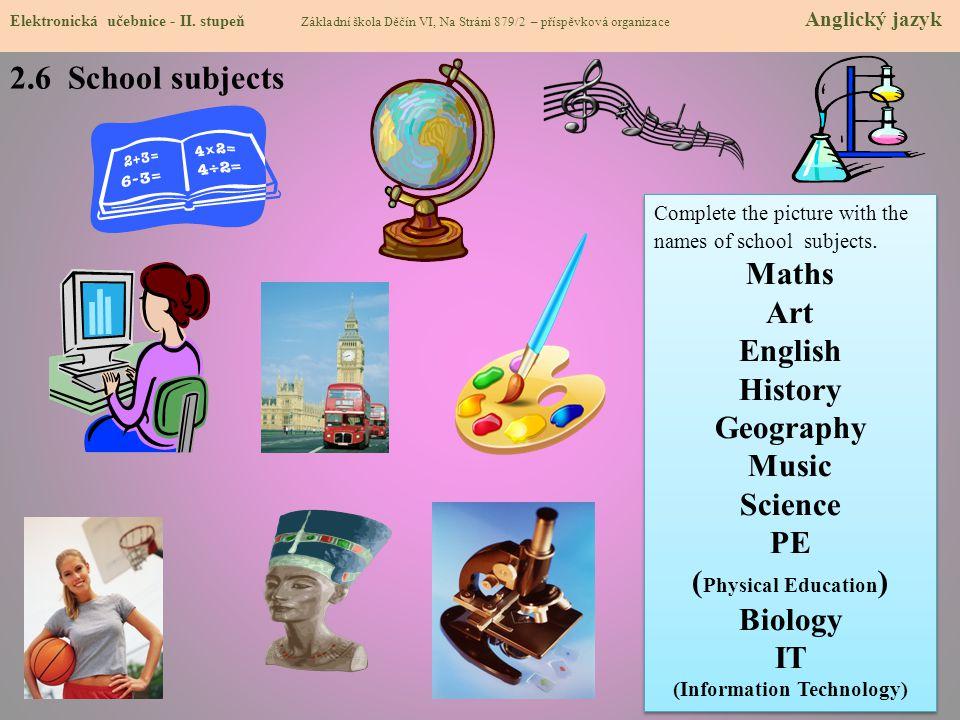 2.6 School subjects Elektronická učebnice - II. stupeň Základní škola Děčín VI, Na Stráni 879/2 – příspěvková organizace Anglický jazyk Complete the p