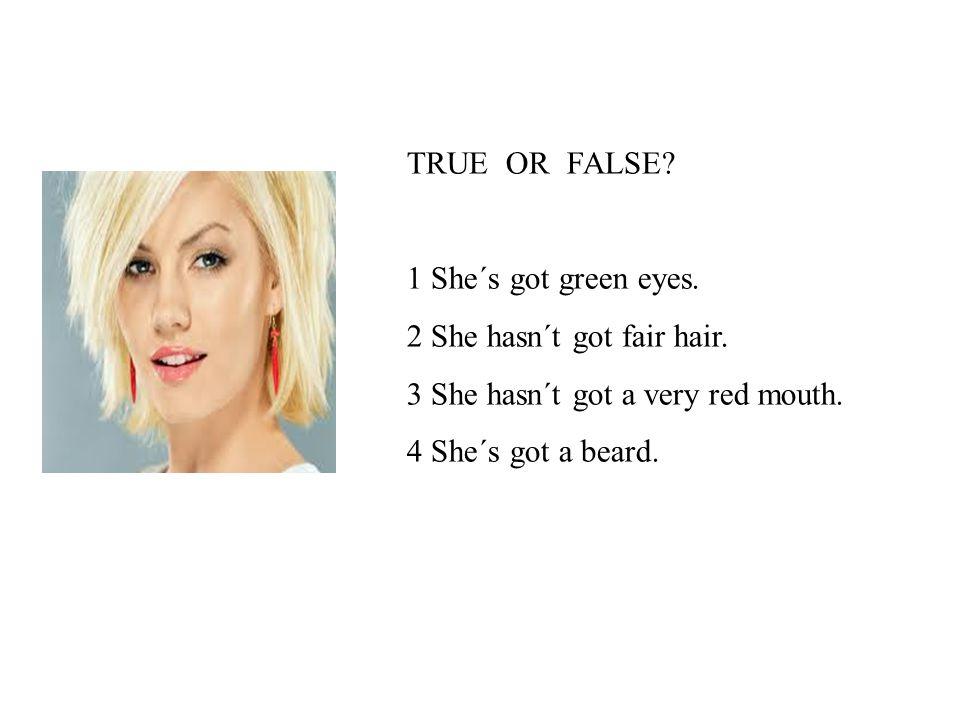 1 F She´s got green eyes.2 F She hasn´t got fair hair.