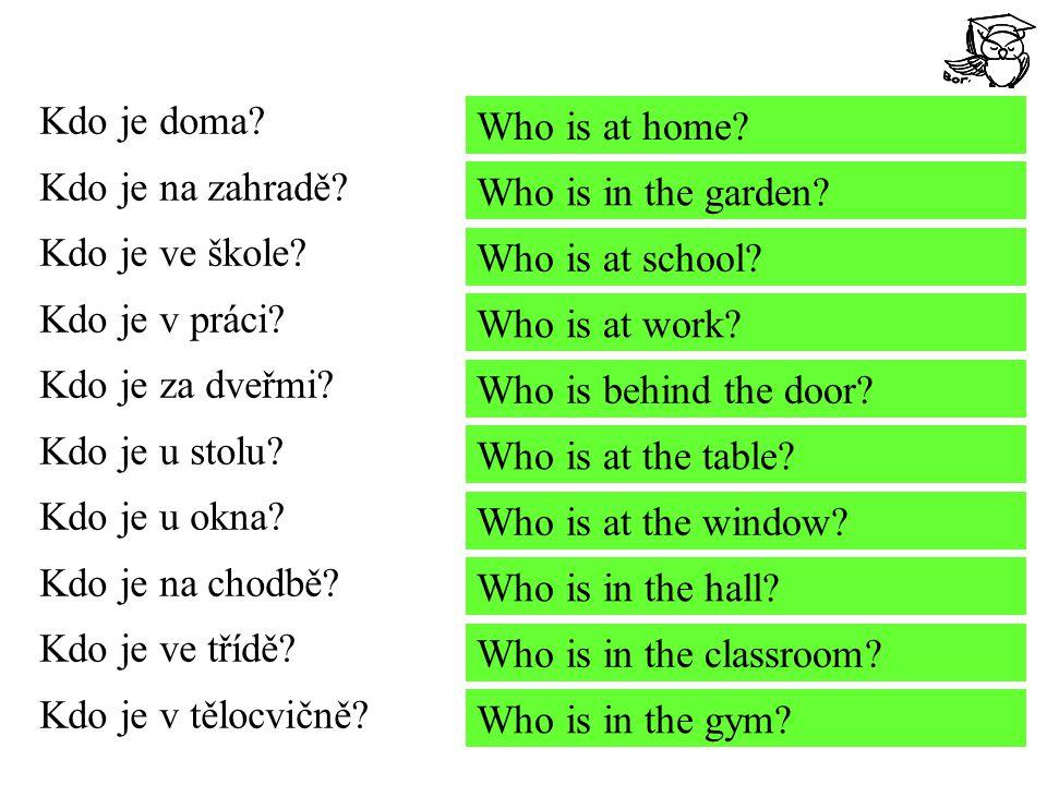 Kdo je doma? Kdo je na zahradě? Kdo je ve škole? Kdo je v práci? Kdo je za dveřmi? Kdo je u stolu? Kdo je u okna? Kdo je na chodbě? Kdo je ve třídě? K
