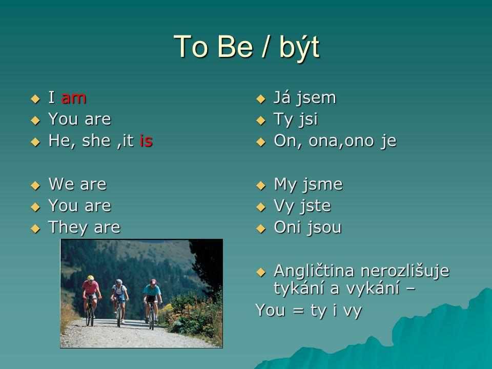 To Be / být  I am  You are  He, she,it is  We are  You are  They are  Já jsem  Ty jsi  On, ona,ono je  My jsme  Vy jste  Oni jsou  Angličtina nerozlišuje tykání a vykání – You = ty i vy