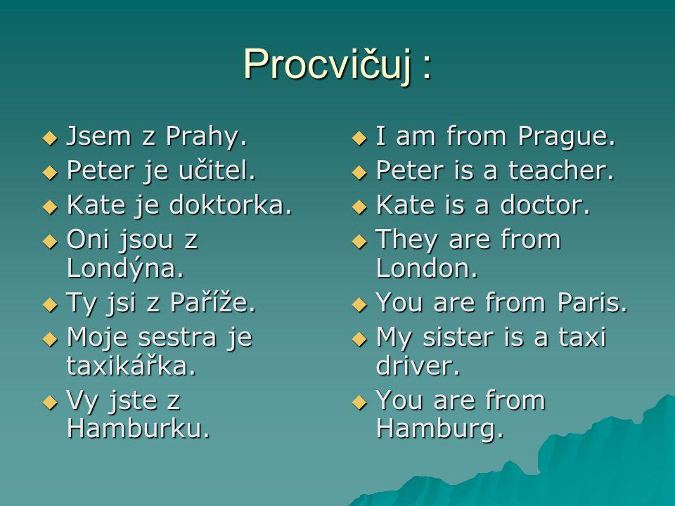Procvičuj :  Jsem z Prahy.  Peter je učitel.  Kate je doktorka.