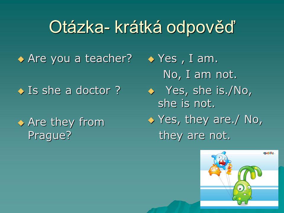 Otázka- krátká odpověď  Are you a teacher.  Is she a doctor .