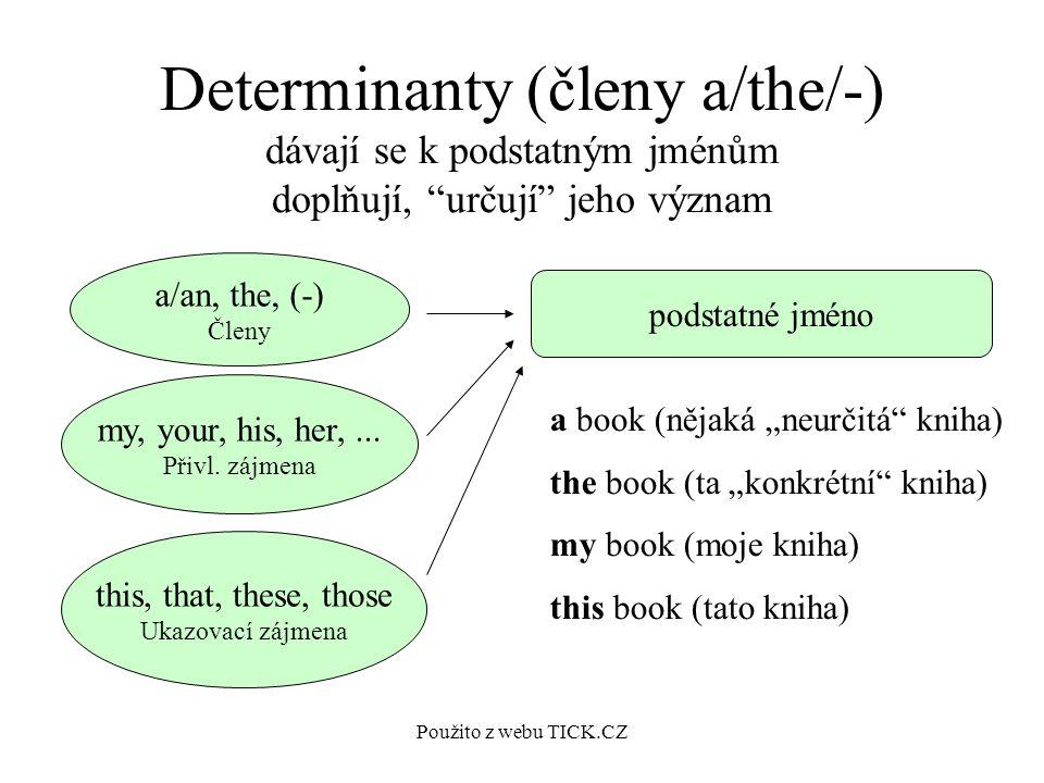 Použito z webu TICK.CZ Determinanty (členy a/the/-) dávají se k podstatným jménům doplňují, určují jeho význam a/an, the, (-) Členy my, your, his, her,...
