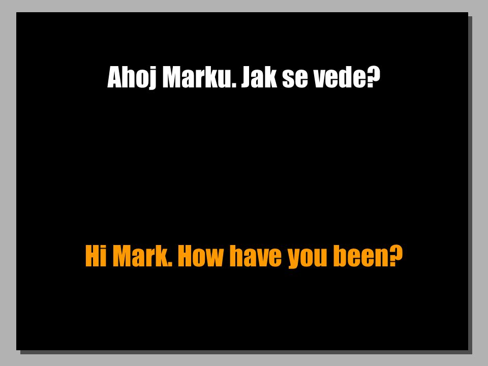 Ahoj Marku. Jak se vede Hi Mark. How have you been