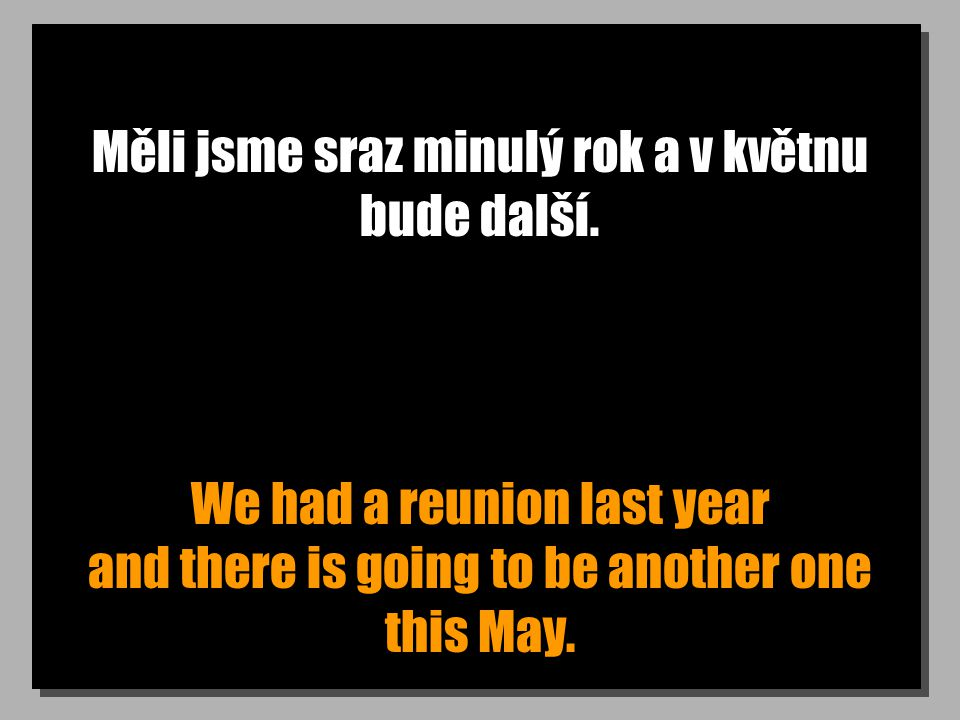 Měli jsme sraz minulý rok a v květnu bude další. We had a reunion last year and there is going to be another one this May.