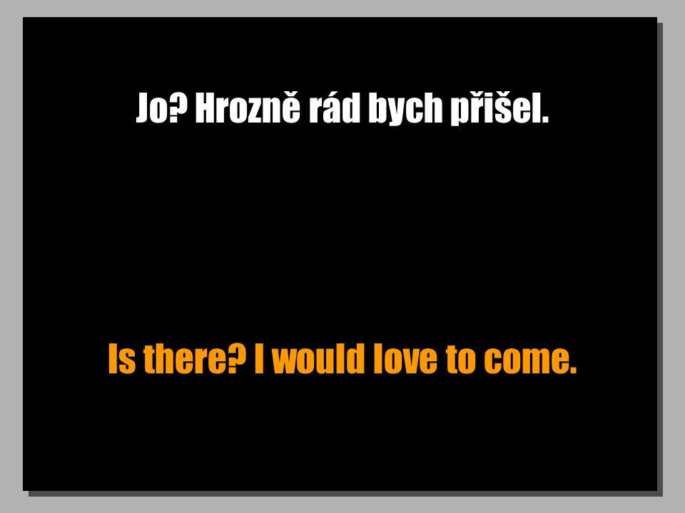 Jo? Hrozně rád bych přišel. Is there? I would love to come.