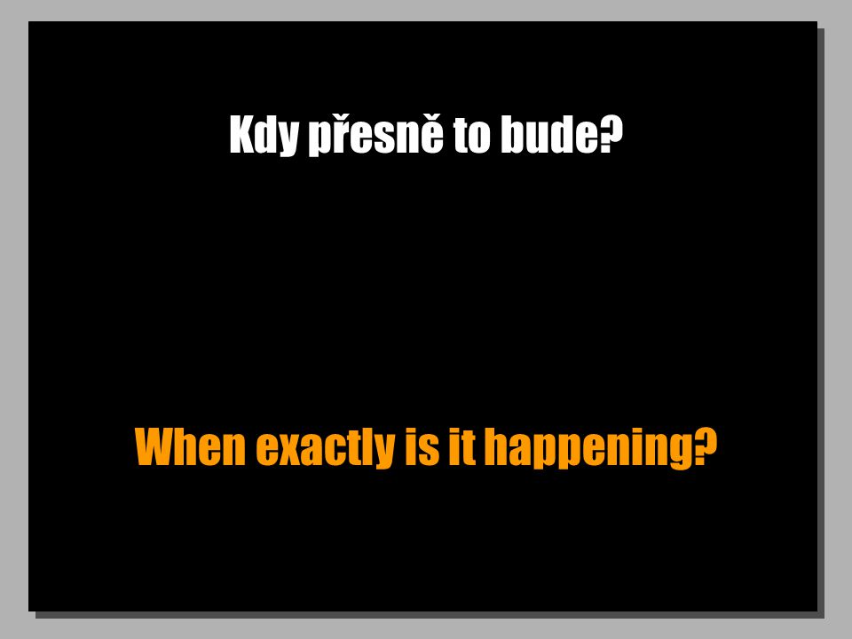 Kdy přesně to bude? When exactly is it happening?