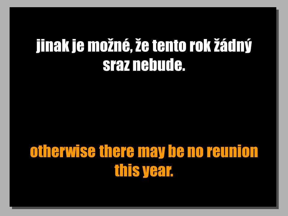 jinak je možné, že tento rok žádný sraz nebude. otherwise there may be no reunion this year.