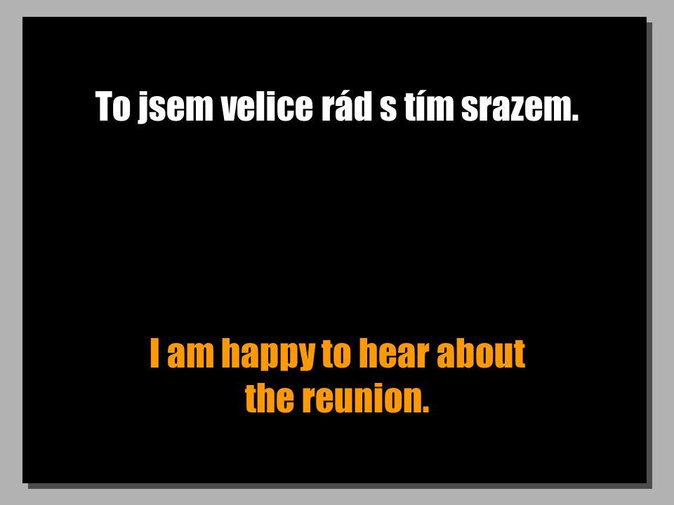To jsem velice rád s tím srazem. I am happy to hear about the reunion.
