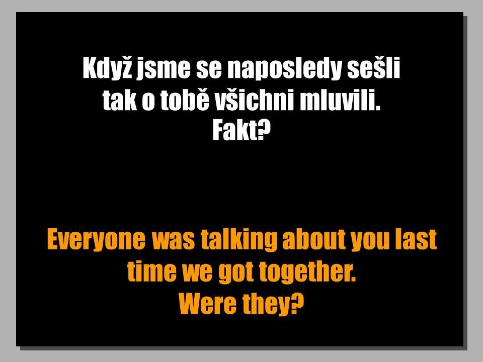 Když jsme se naposledy sešli tak o tobě všichni mluvili. Everyone was talking about you last time we got together. Fakt? Were they?