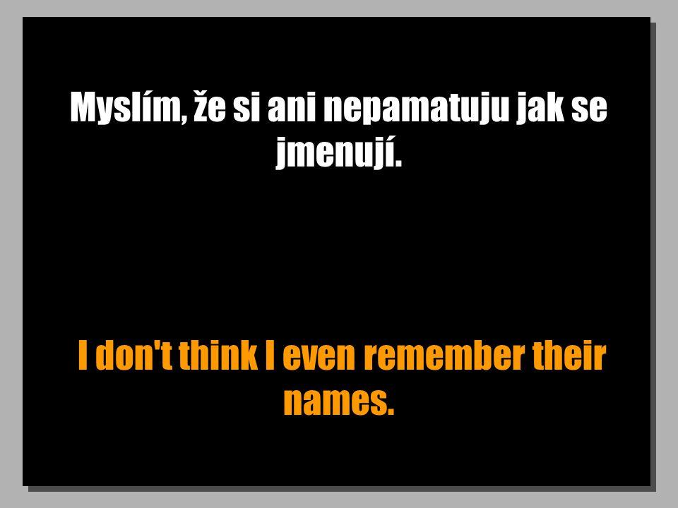 Myslím, že si ani nepamatuju jak se jmenují. I don t think I even remember their names.