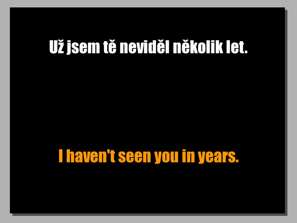 Už jsem tě neviděl několik let. I haven t seen you in years.