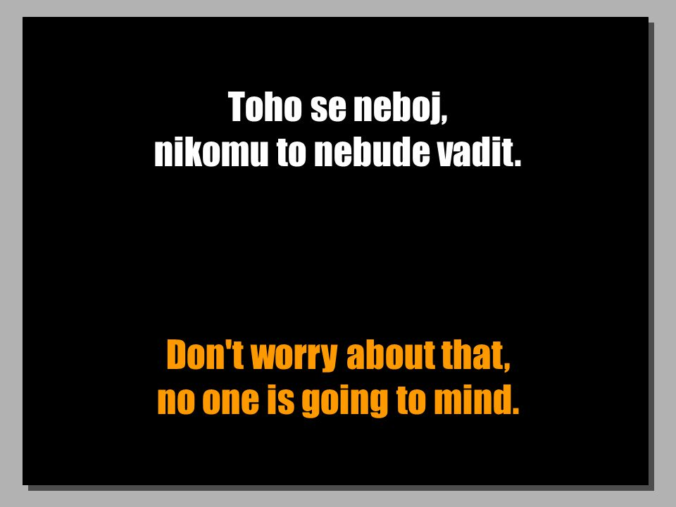 Toho se neboj, nikomu to nebude vadit. Don t worry about that, no one is going to mind.